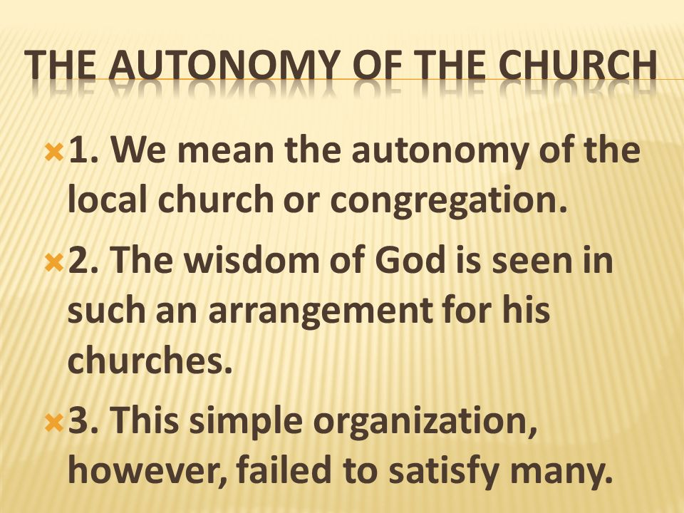 1. We mean the autonomy of the local church or congregation. 2. The wisdom of God is seen in such an arrangement for his churches. 3. This simple orga