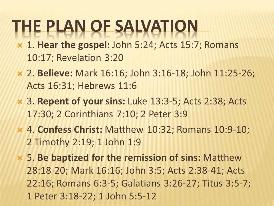 1. Hear the gospel: John 5:24; Acts 15:7; Romans 10:17; Revelation 3:20 2. Believe: Mark 16:16; John 3:16-18; John 11:25-26; Acts 16:31; Hebrews 11:6