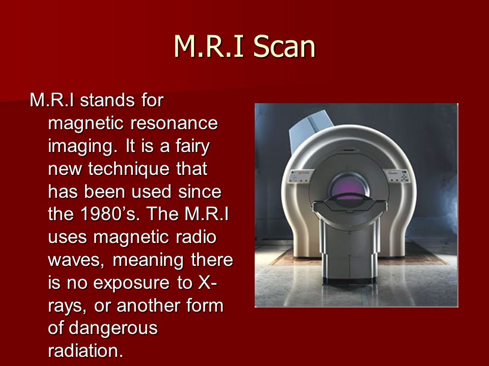 M.R.I Scan M.R.I stands for magnetic resonance imaging. It is a fairy new technique that has been used since the 1980s. The M.R.I uses magnetic radio