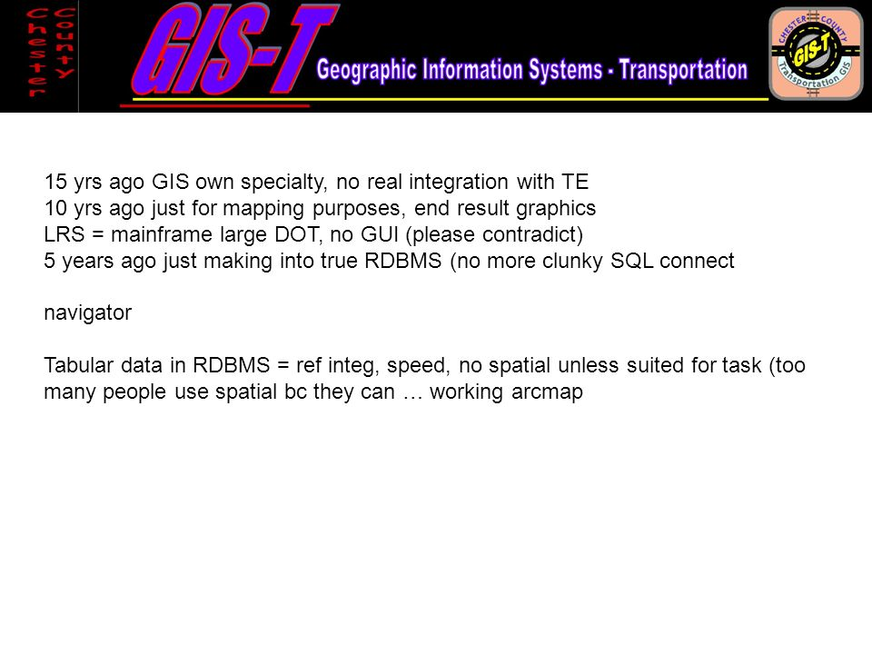 15 yrs ago GIS own specialty, no real integration with TE 10 yrs ago just for mapping purposes, end result graphics LRS = mainframe large DOT, no GUI (please contradict) 5 years ago just making into true RDBMS (no more clunky SQL connect navigator Tabular data in RDBMS = ref integ, speed, no spatial unless suited for task (too many people use spatial bc they can … working arcmap