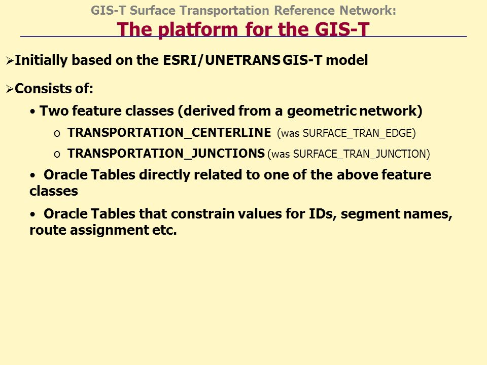 GIS-T Surface Transportation Reference Network: The platform for the GIS-T Initially based on the ESRI/UNETRANS GIS-T model Consists of: Two feature classes (derived from a geometric network) o TRANSPORTATION_CENTERLINE (was SURFACE_TRAN_EDGE) o TRANSPORTATION_JUNCTIONS (was SURFACE_TRAN_JUNCTION) Oracle Tables directly related to one of the above feature classes Oracle Tables that constrain values for IDs, segment names, route assignment etc.