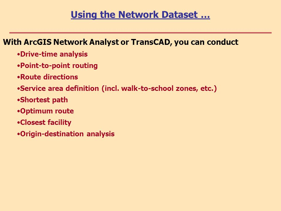 With ArcGIS Network Analyst or TransCAD, you can conduct Drive-time analysis Point-to-point routing Route directions Service area definition (incl.