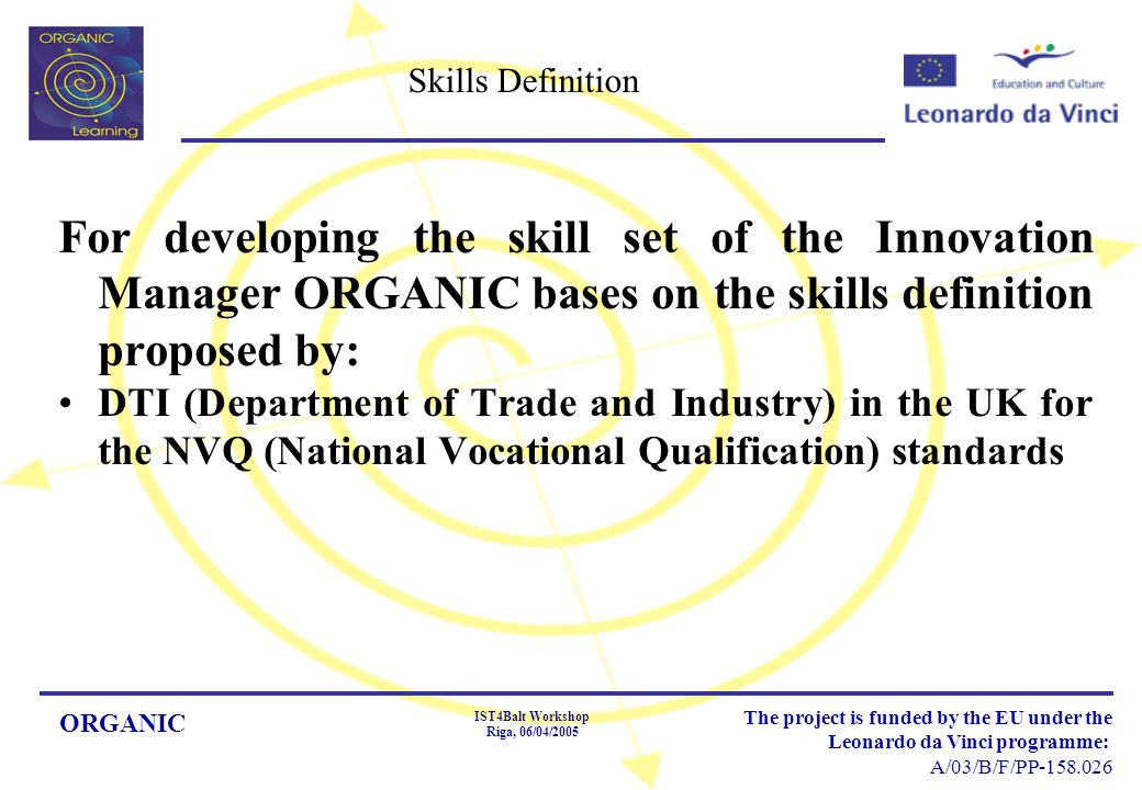 ORGANIC IST4Balt Workshop Riga, 06/04/2005 The project is funded by the EU under the Leonardo da Vinci programme: A/03/B/F/PP-158.026 Skills Definition For developing the skill set of the Innovation Manager ORGANIC bases on the skills definition proposed by: DTI (Department of Trade and Industry) in the UK for the NVQ (National Vocational Qualification) standards