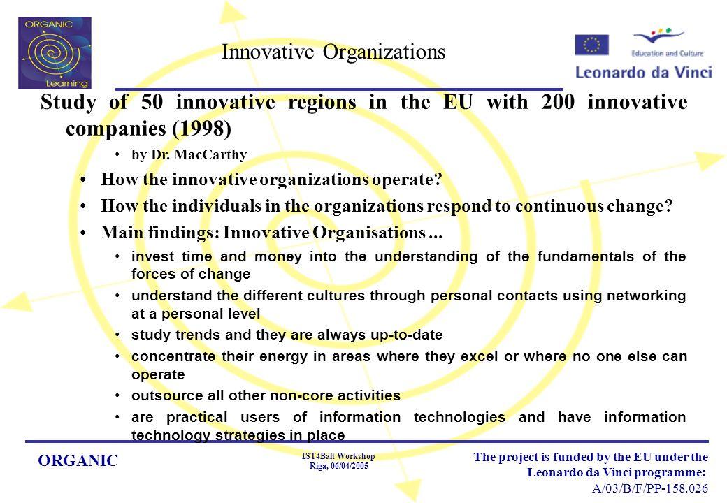 ORGANIC IST4Balt Workshop Riga, 06/04/2005 The project is funded by the EU under the Leonardo da Vinci programme: A/03/B/F/PP-158.026 Innovative Organizations Study of 50 innovative regions in the EU with 200 innovative companies (1998) by Dr.