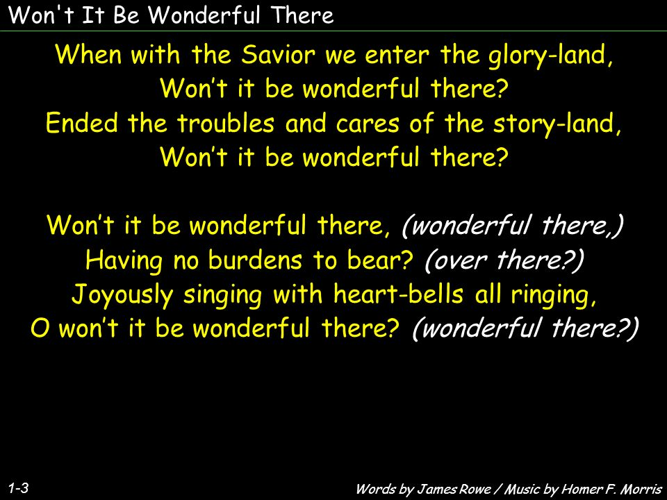 Won t It Be Wonderful There 1-3 When with the Savior we enter the glory-land, Wont it be wonderful there.