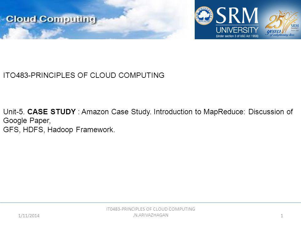 1/11/2014 IT0483-PRINCIPLES OF CLOUD COMPUTING,N.ARIVAZHAGAN 1 ITO483-PRINCIPLES OF CLOUD COMPUTING Unit-5. CASE STUDY : Amazon Case Study. Introducti