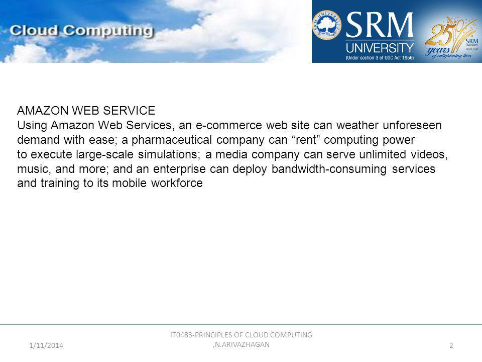 1/11/2014 IT0483-PRINCIPLES OF CLOUD COMPUTING,N.ARIVAZHAGAN 2 AMAZON WEB SERVICE Using Amazon Web Services, an e-commerce web site can weather unfore