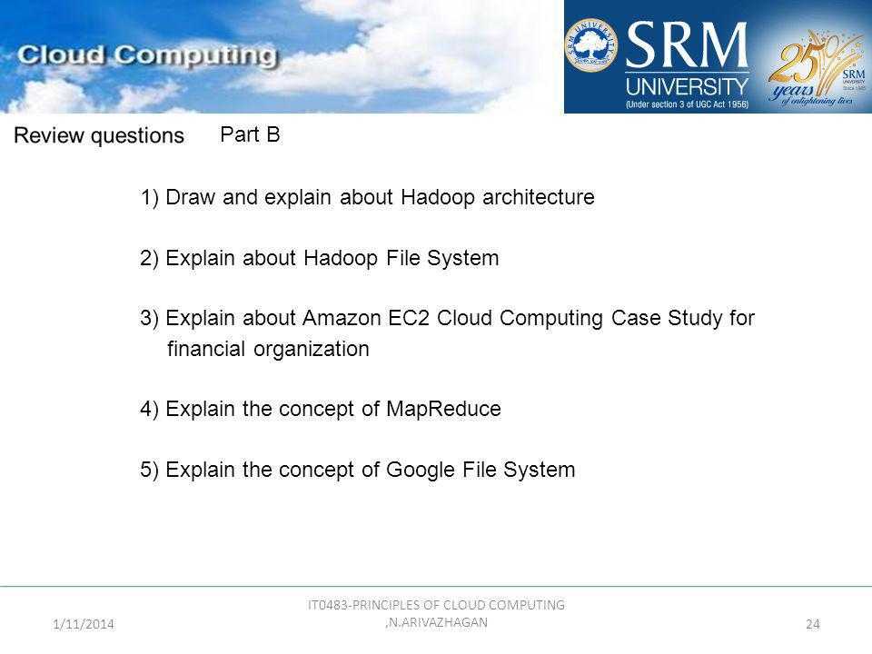 1/11/2014 IT0483-PRINCIPLES OF CLOUD COMPUTING,N.ARIVAZHAGAN 24 Part B 1) Draw and explain about Hadoop architecture 2) Explain about Hadoop File Syst