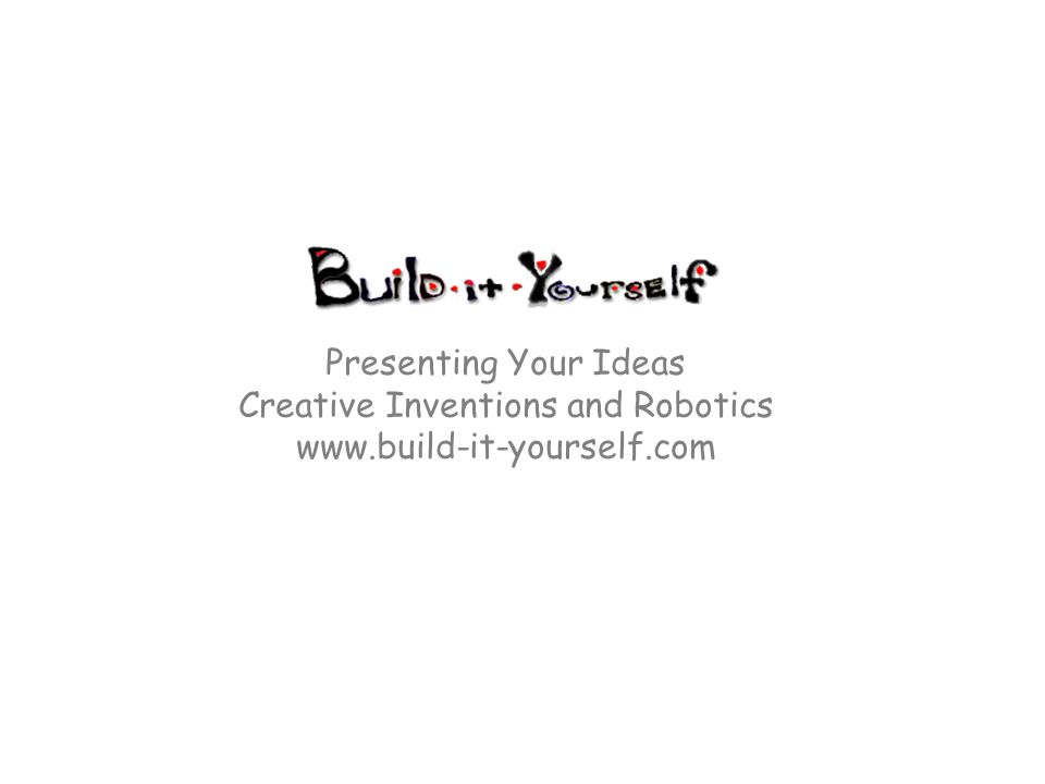 Presenting Your Ideas Creative Inventions and Robotics www.build-it-yourself.com