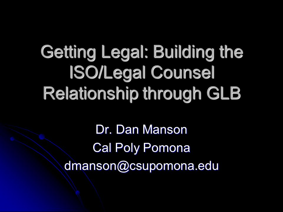 Getting Legal: Building the ISO/Legal Counsel Relationship through GLB Dr. Dan Manson Cal Poly Pomona dmanson@csupomona.edu