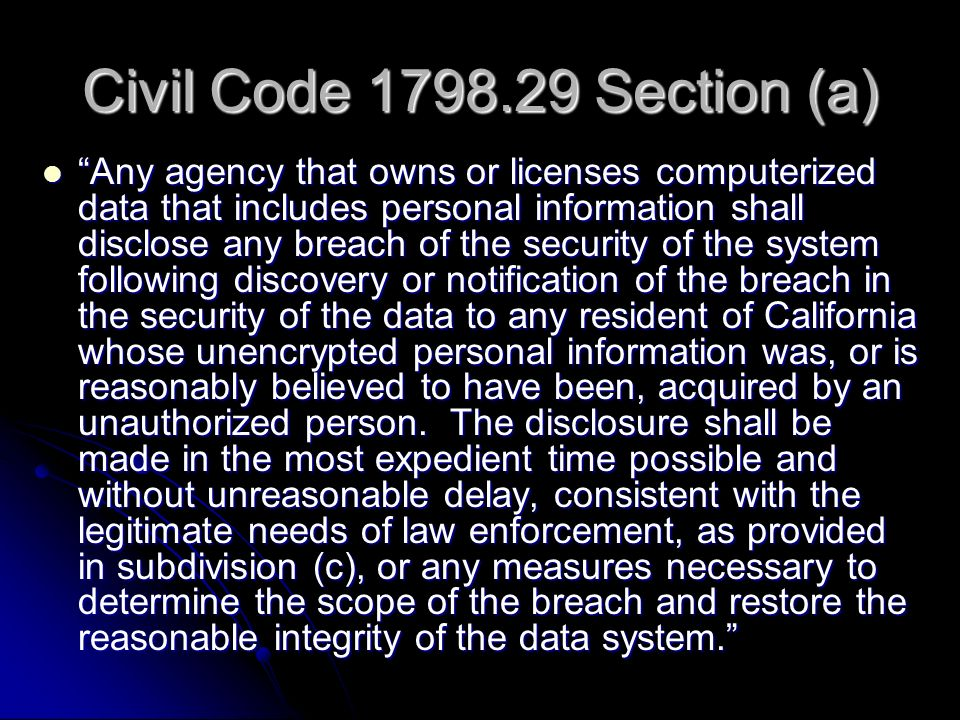 Civil Code 1798.29 Section (a) Any agency that owns or licenses computerized data that includes personal information shall disclose any breach of the