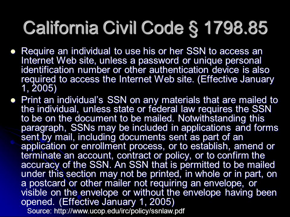 California Civil Code § 1798.85 Require an individual to use his or her SSN to access an Internet Web site, unless a password or unique personal ident