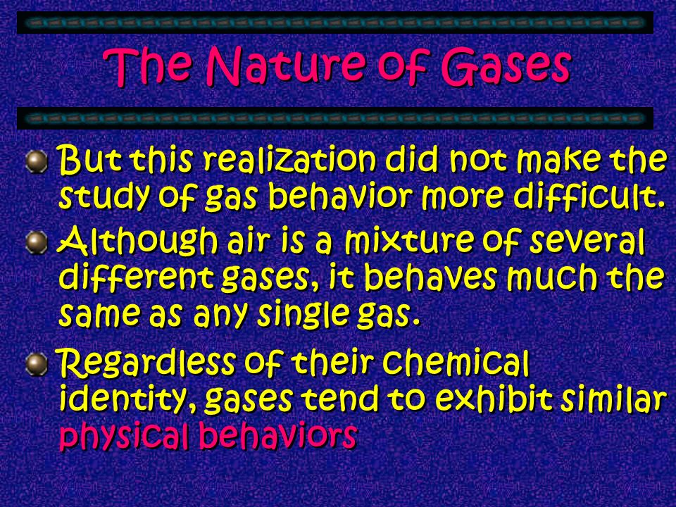 Gases have some interesting characteristics that have fascinated scientists for 300 years. The first gas to be studied was air & it was a long time be