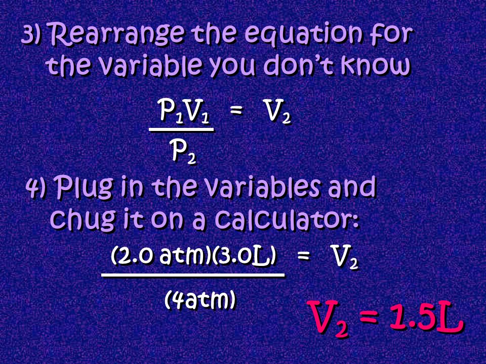 1)determine which variables you have: P and V = Boyles Law 2)determine which law is being represented: P 1 = 2 atm V 1 = 3.0 L P 2 = 4 atm V 2 = ? P 1