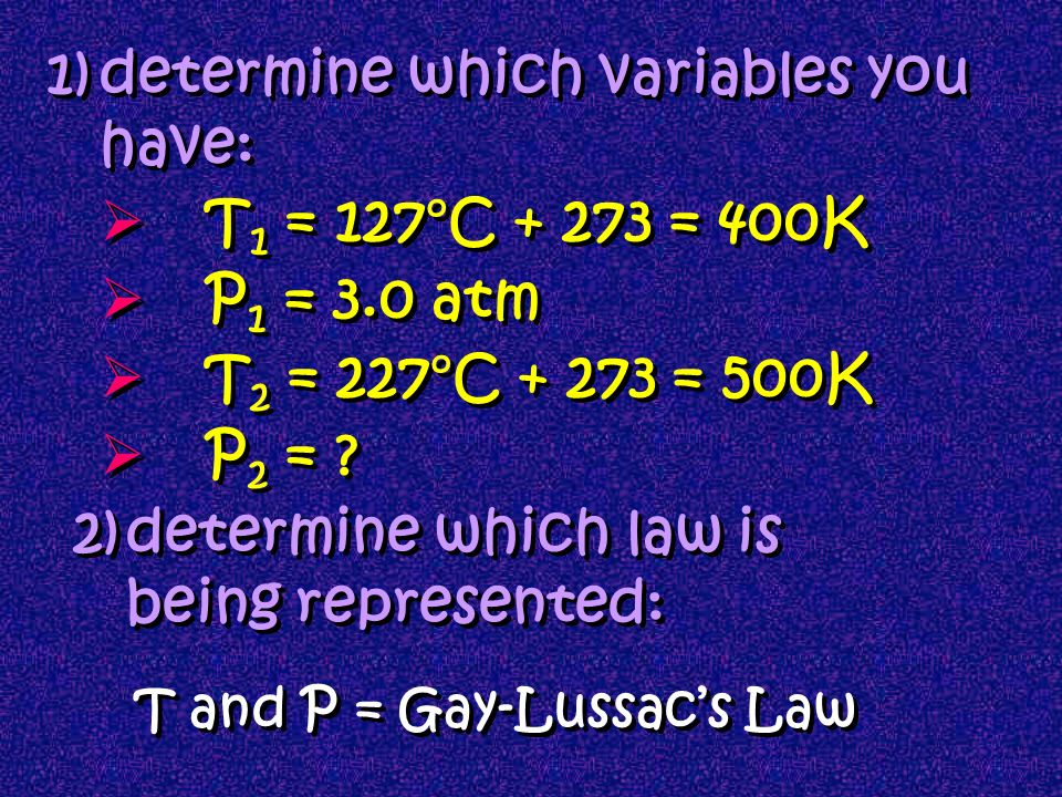 Lussacs Mathematical Law: What if we had a change in conditions? since P/T = k P 1 P 2 T 1 T 2 = Eg: A gas has a pressure of 3.0 atm at 127º C. What i