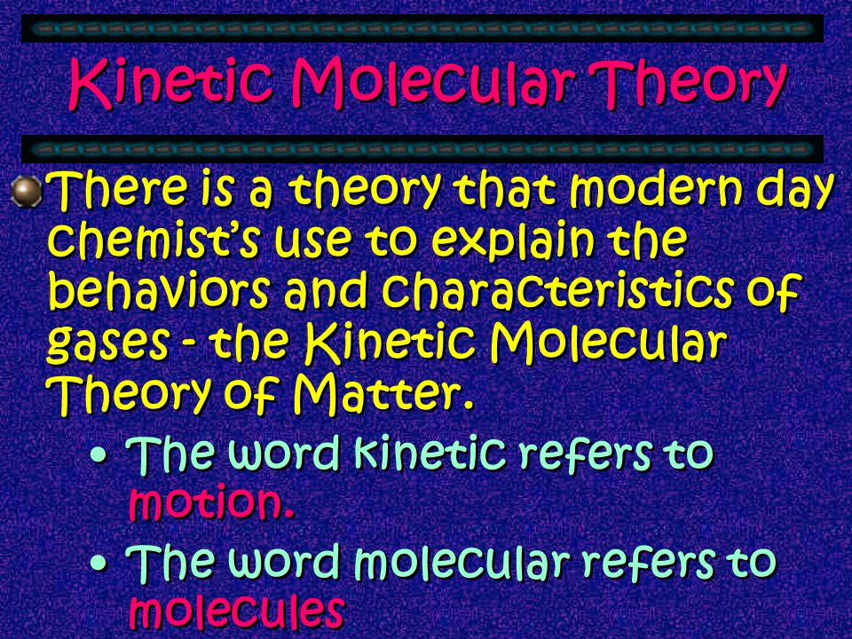 Kinetic Molecular Theory There is a theory that modern day chemists use to explain the behaviors and characteristics of gases - the Kinetic Molecular Theory of Matter.