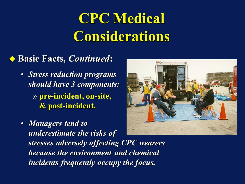 CPC Medical Considerations Basic Facts, Continued: Basic Facts, Continued: Stress reduction programs should have 3 components:Stress reduction programs should have 3 components: »pre-incident, on-site, & post-incident.