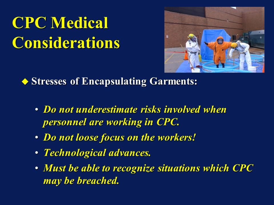 CPC Medical Considerations Stresses of Encapsulating Garments: Stresses of Encapsulating Garments: Do not underestimate risks involved when personnel are working in CPC.Do not underestimate risks involved when personnel are working in CPC.