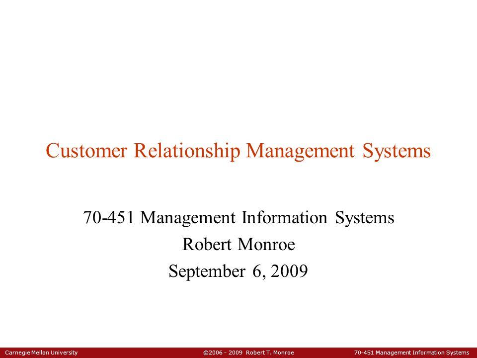 Carnegie Mellon University ©2006 - 2009 Robert T. Monroe 70-451 Management Information Systems Customer Relationship Management Systems 70-451 Managem