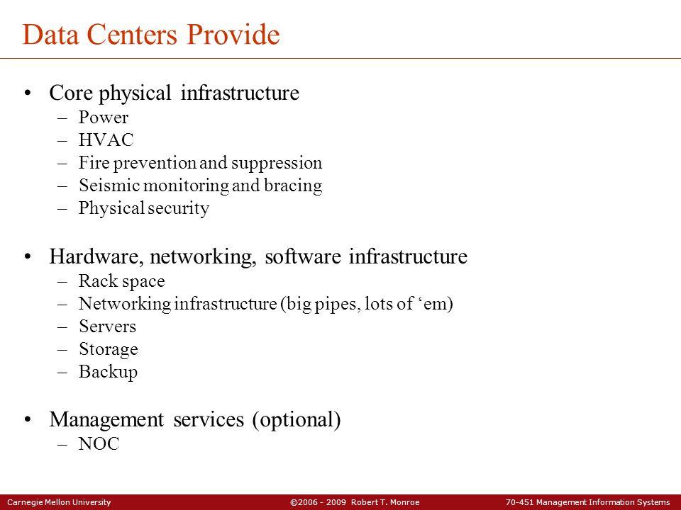 Carnegie Mellon University ©2006 - 2009 Robert T. Monroe 70-451 Management Information Systems Data Centers Provide Core physical infrastructure –Powe