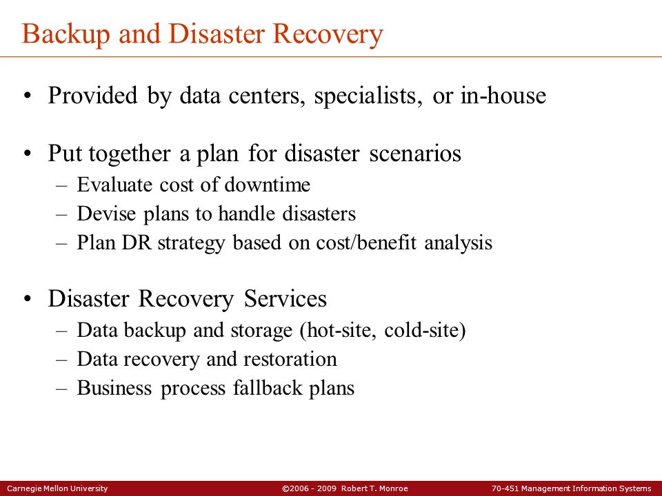 Carnegie Mellon University ©2006 - 2009 Robert T. Monroe 70-451 Management Information Systems Backup and Disaster Recovery Provided by data centers,