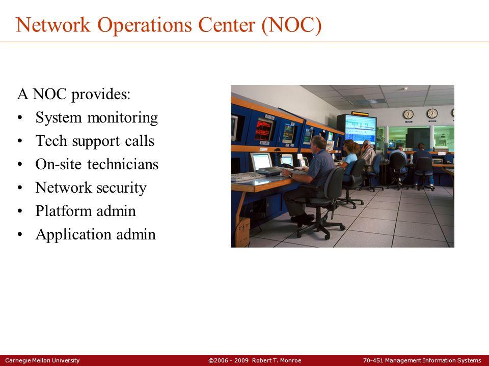 Carnegie Mellon University ©2006 - 2009 Robert T. Monroe 70-451 Management Information Systems Network Operations Center (NOC) A NOC provides: System