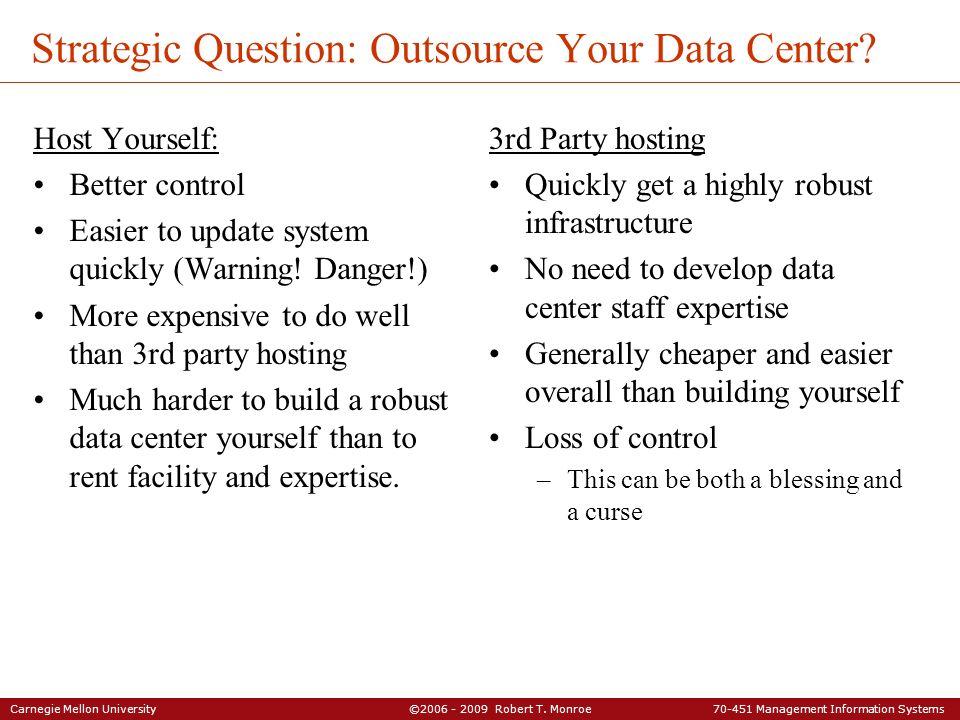 Carnegie Mellon University ©2006 - 2009 Robert T. Monroe 70-451 Management Information Systems Strategic Question: Outsource Your Data Center? Host Yo