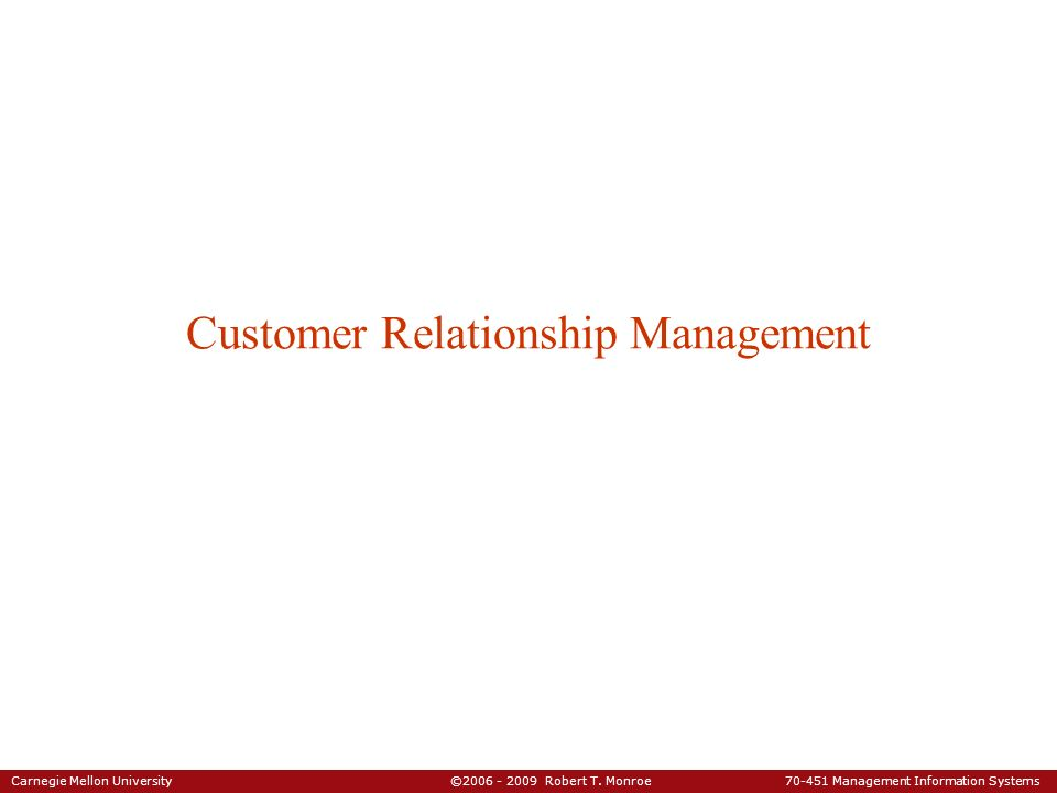 Carnegie Mellon University ©2006 - 2009 Robert T. Monroe 70-451 Management Information Systems Customer Relationship Management