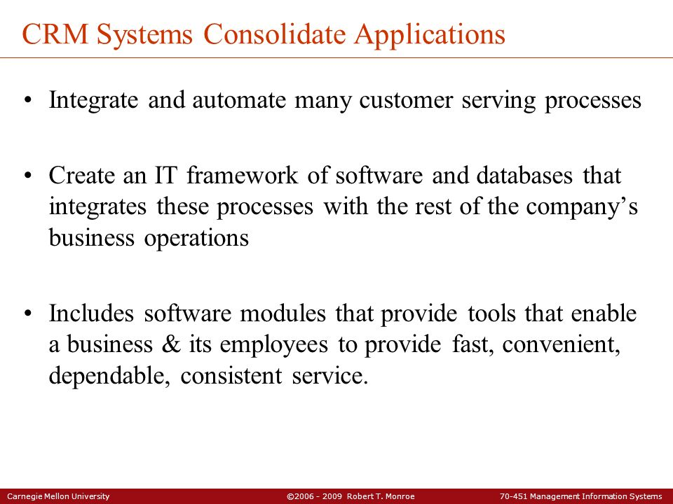 Carnegie Mellon University ©2006 - 2009 Robert T. Monroe 70-451 Management Information Systems CRM Systems Consolidate Applications Integrate and auto