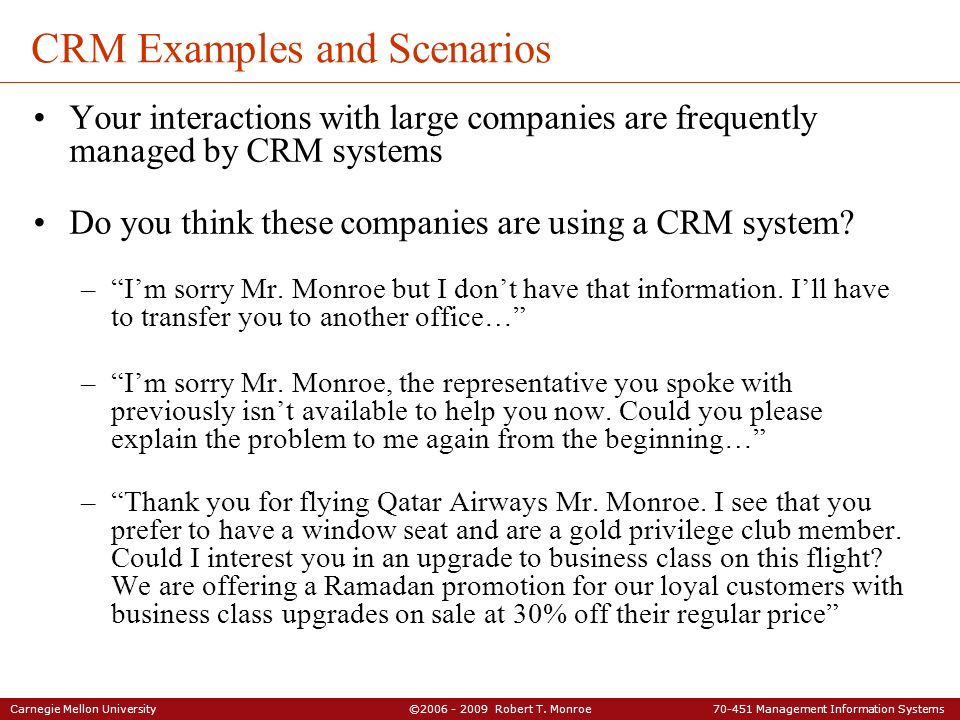 Carnegie Mellon University ©2006 - 2009 Robert T. Monroe 70-451 Management Information Systems CRM Examples and Scenarios Your interactions with large