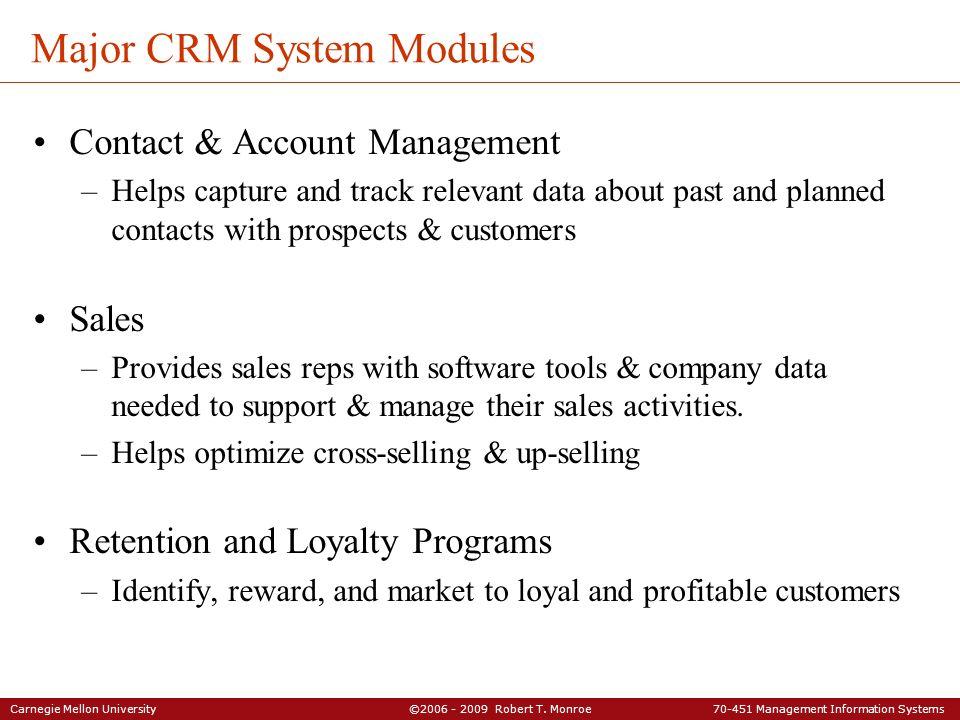 Carnegie Mellon University ©2006 - 2009 Robert T. Monroe 70-451 Management Information Systems Major CRM System Modules Contact & Account Management –