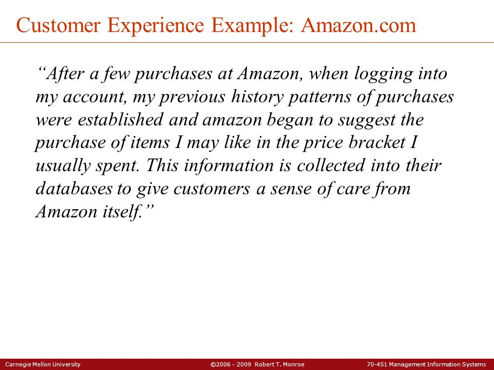 Carnegie Mellon University ©2006 - 2009 Robert T. Monroe 70-451 Management Information Systems Customer Experience Example: Amazon.com After a few pur