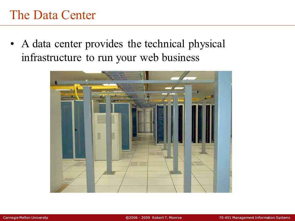Carnegie Mellon University ©2006 - 2009 Robert T. Monroe 70-451 Management Information Systems The Data Center A data center provides the technical ph