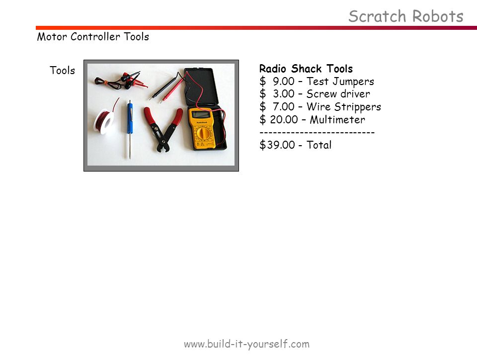 Tools Radio Shack Tools $ 9.00 – Test Jumpers $ 3.00 – Screw driver $ 7.00 – Wire Strippers $ 20.00 – Multimeter -------------------------- $39.00 - Total Scratch Robots www.build-it-yourself.com Motor Controller Tools