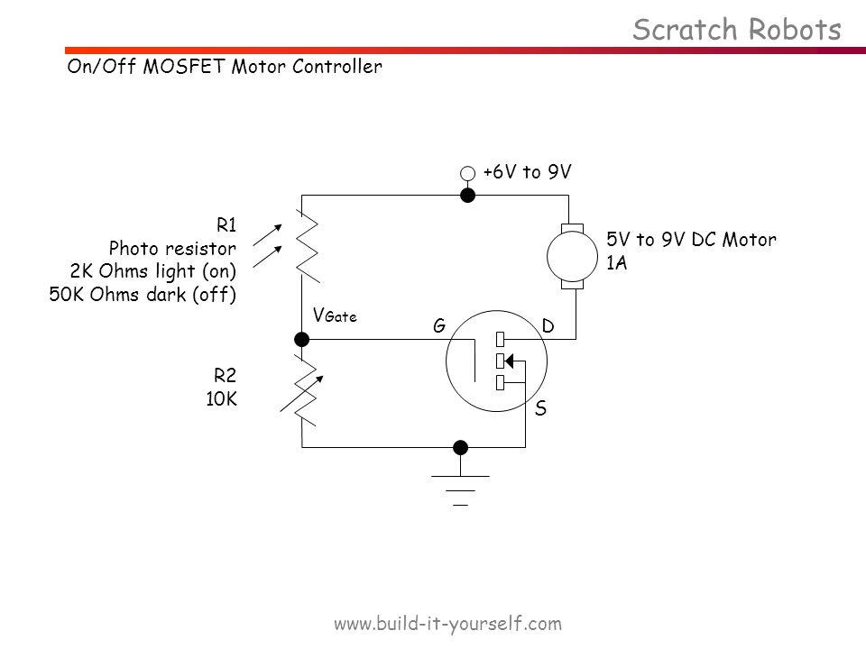 +6V to 9V S DG 5V to 9V DC Motor 1A R1 Photo resistor 2K Ohms light (on) 50K Ohms dark (off) R2 10K Scratch Robots www.build-it-yourself.com V Gate On/Off MOSFET Motor Controller