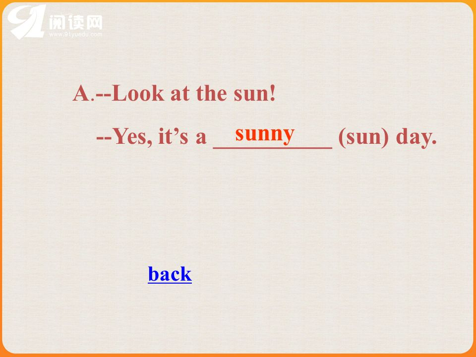A.--Look at the sun! --Yes, its a __________ (sun) day. sunny back