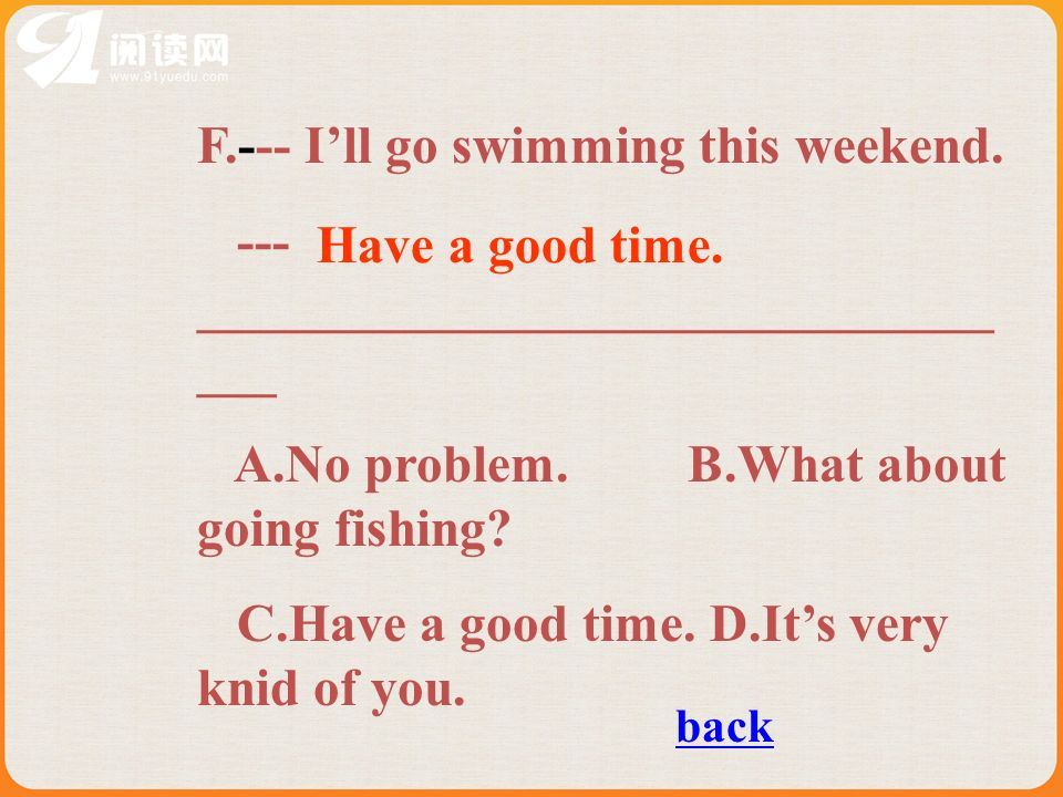 F.--- Ill go swimming this weekend. --- ______________________________ ___ A.No problem. B.What about going fishing? C.Have a good time. D.Its very kn