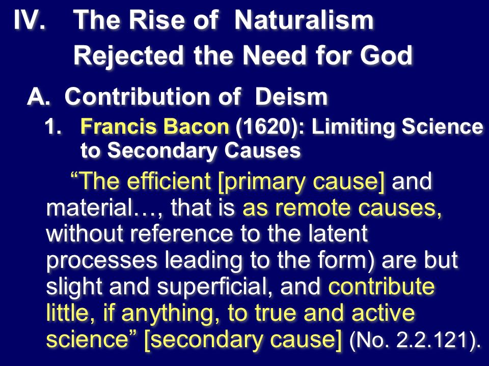 IV. The Rise of Naturalism Rejected the Need for God A. Contribution of Deism 1. Francis Bacon (1620): Limiting Science to Secondary Causes The effici