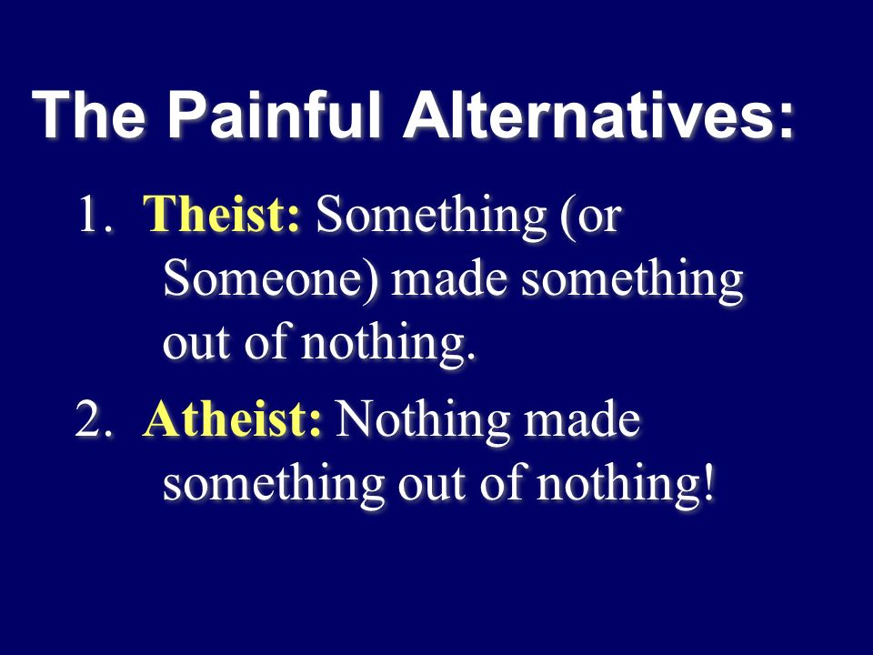 The Painful Alternatives: 1. Theist: Something (or Someone) made something out of nothing. 2. Atheist: Nothing made something out of nothing! 1. Theis