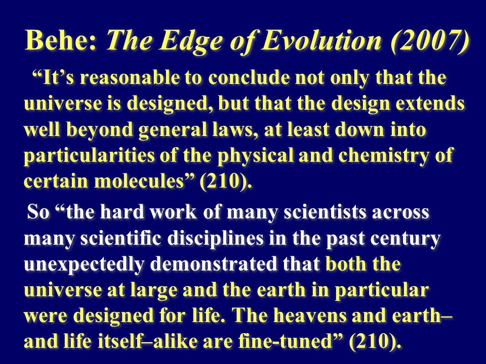 Behe: The Edge of Evolution (2007) Its reasonable to conclude not only that the universe is designed, but that the design extends well beyond general