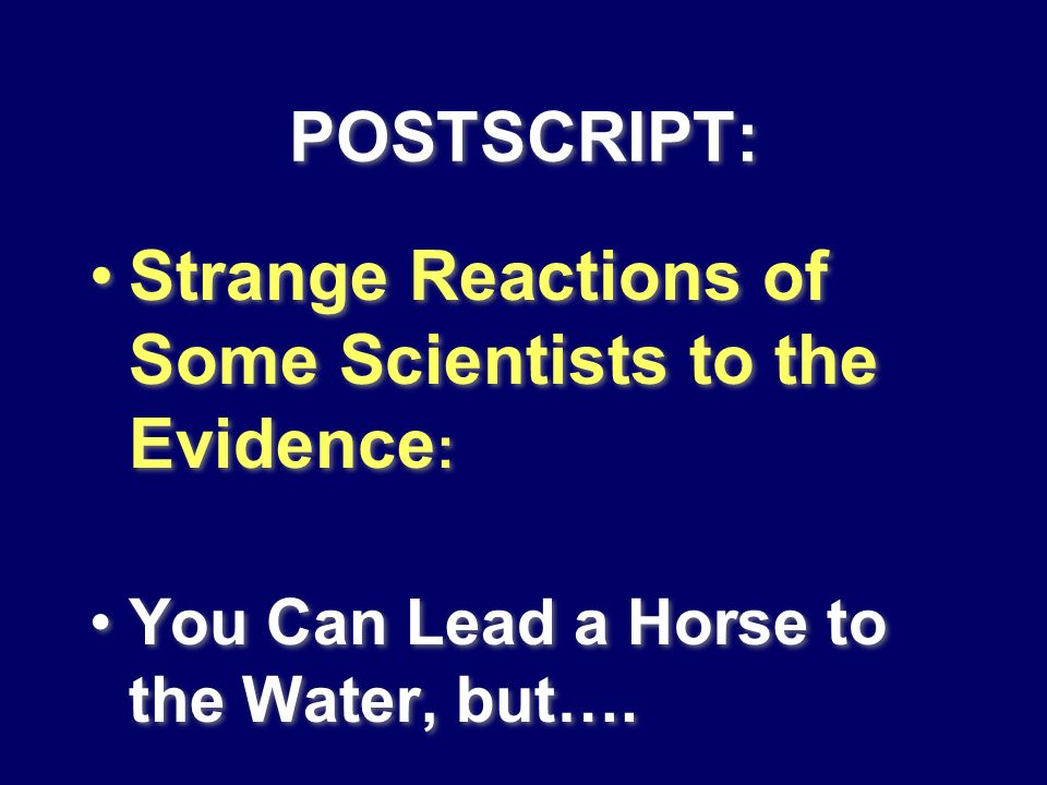 POSTSCRIPT: Strange Reactions of Some Scientists to the Evidence : You Can Lead a Horse to the Water, but…. Strange Reactions of Some Scientists to th