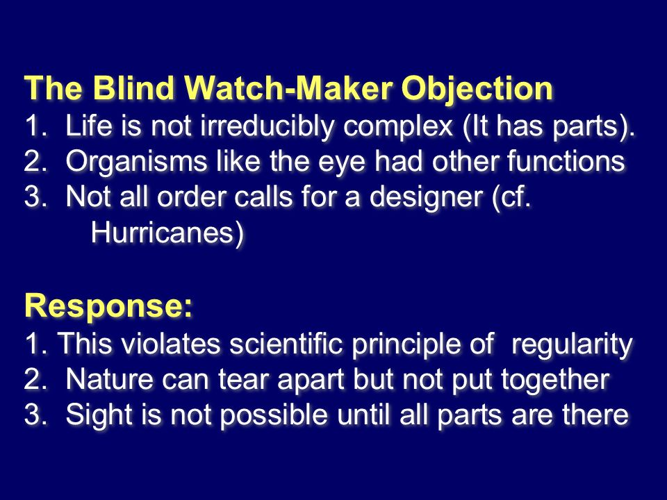 The Blind Watch-Maker Objection 1. Life is not irreducibly complex (It has parts). 2. Organisms like the eye had other functions 3. Not all order call