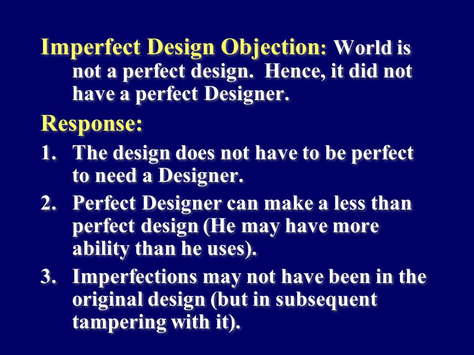 Imperfect Design Objection : World is not a perfect design. Hence, it did not have a perfect Designer. Response: 1.The design does not have to be perf