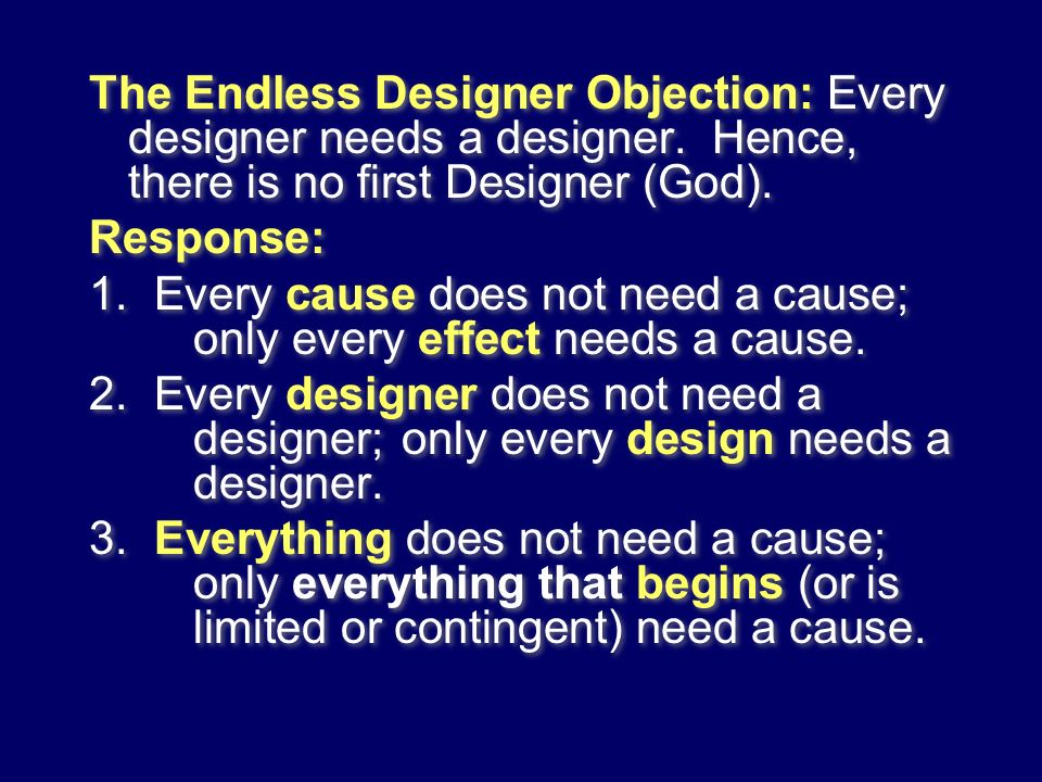 The Endless Designer Objection: Every designer needs a designer. Hence, there is no first Designer (God). Response: 1. Every cause does not need a cau
