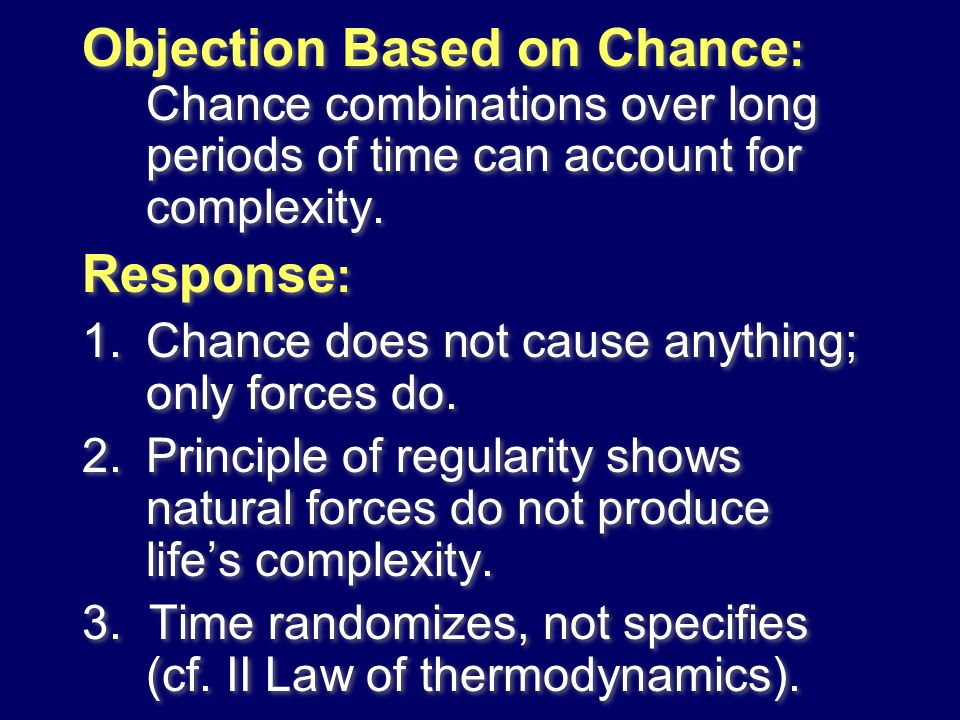 Objection Based on Chance : Chance combinations over long periods of time can account for complexity. Response : 1.Chance does not cause anything; onl