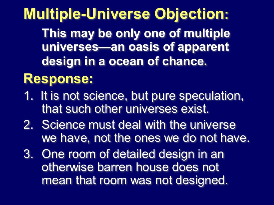 Multiple-Universe Objection : This may be only one of multiple universesan oasis of apparent design in a ocean of chance. Response: 1. It is not scien