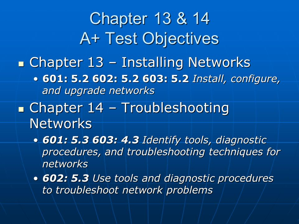 Chapter 13 & 14 A+ Test Objectives Chapter 13 – Installing Networks Chapter 13 – Installing Networks 601: 5.2 602: 5.2 603: 5.2 Install, configure, and upgrade networks601: 5.2 602: 5.2 603: 5.2 Install, configure, and upgrade networks Chapter 14 – Troubleshooting Networks Chapter 14 – Troubleshooting Networks 601: 5.3 603: 4.3 Identify tools, diagnostic procedures, and troubleshooting techniques for networks601: 5.3 603: 4.3 Identify tools, diagnostic procedures, and troubleshooting techniques for networks 602: 5.3 Use tools and diagnostic procedures to troubleshoot network problems602: 5.3 Use tools and diagnostic procedures to troubleshoot network problems