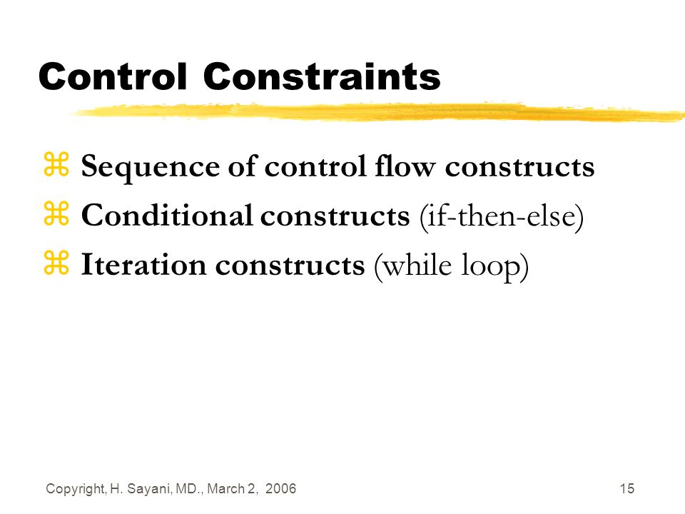 Copyright, H. Sayani, MD., March 2, 2006 15 Control Constraints z Sequence of control flow constructs z Conditional constructs (if-then-else) z Iterat