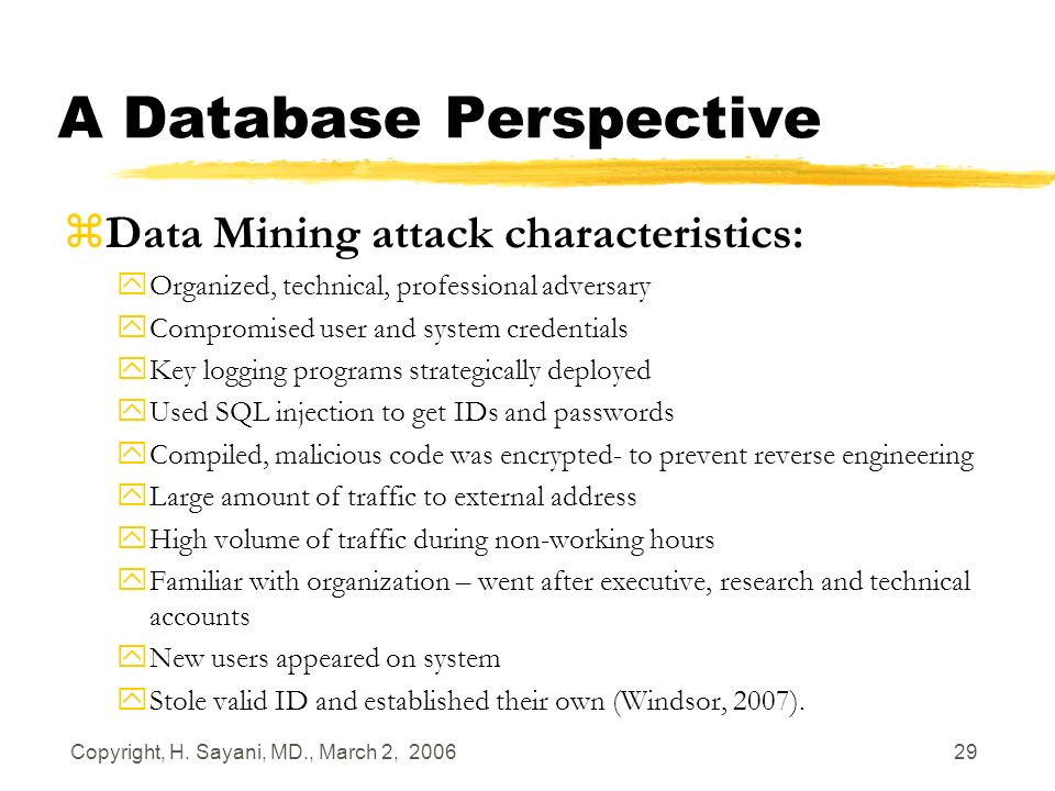 Copyright, H. Sayani, MD., March 2, 2006 29 A Database Perspective zData Mining attack characteristics: yOrganized, technical, professional adversary