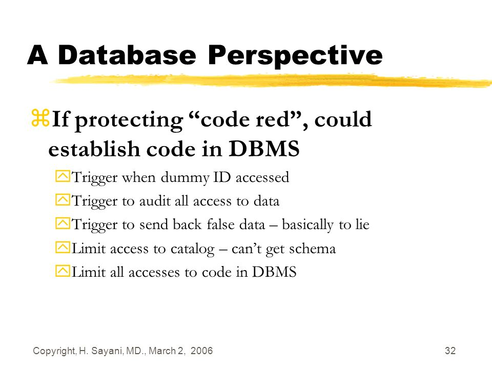 Copyright, H. Sayani, MD., March 2, 2006 32 A Database Perspective zIf protecting code red, could establish code in DBMS yTrigger when dummy ID access